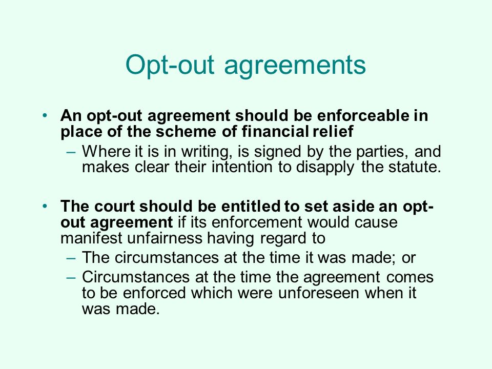 Opt-out agreements An opt-out agreement should be enforceable in place of the scheme of financial relief –Where it is in writing, is signed by the par