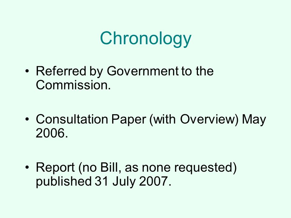 Chronology Referred by Government to the Commission. Consultation Paper (with Overview) May 2006. Report (no Bill, as none requested) published 31 Jul