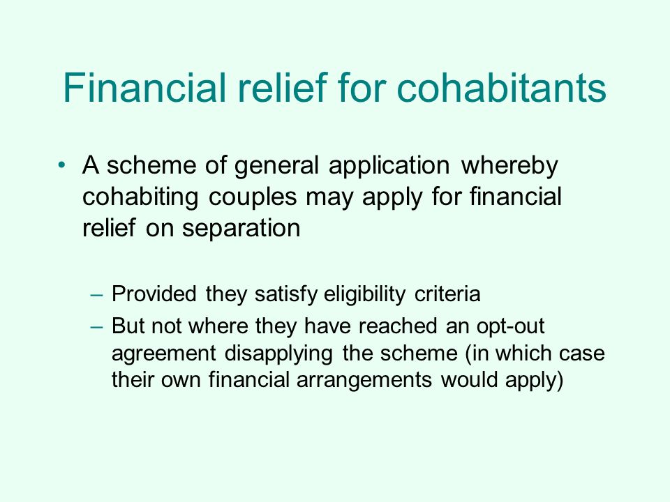 Financial relief for cohabitants A scheme of general application whereby cohabiting couples may apply for financial relief on separation –Provided the