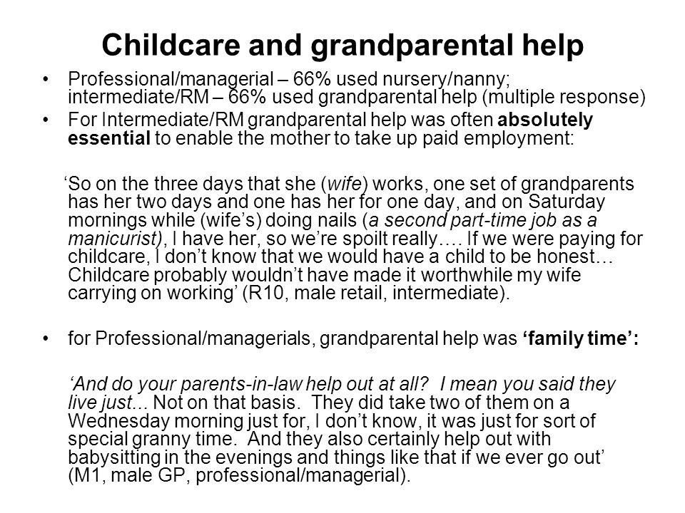 Professional/managerial – 66% used nursery/nanny; intermediate/RM – 66% used grandparental help (multiple response) For Intermediate/RM grandparental help was often absolutely essential to enable the mother to take up paid employment: So on the three days that she (wife) works, one set of grandparents has her two days and one has her for one day, and on Saturday mornings while (wifes) doing nails (a second part-time job as a manicurist), I have her, so were spoilt really….