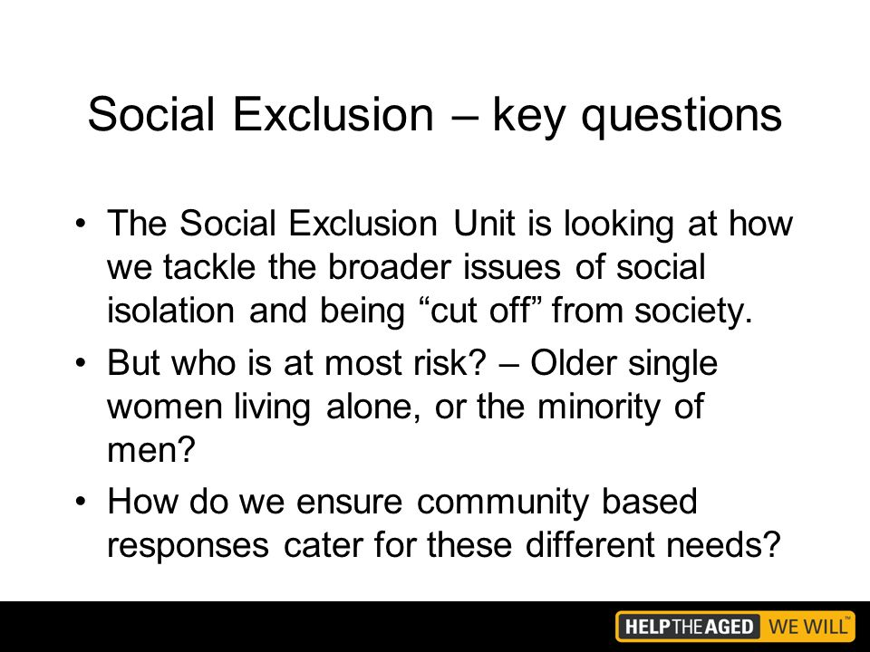 Social Exclusion – key questions The Social Exclusion Unit is looking at how we tackle the broader issues of social isolation and being cut off from society.