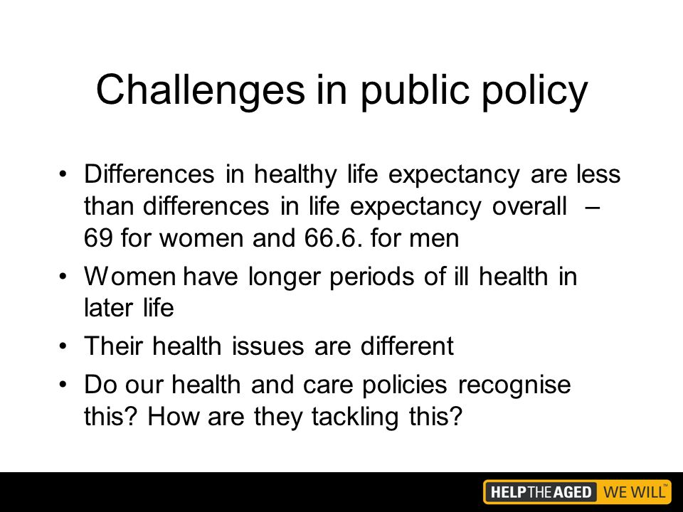 Challenges in public policy Differences in healthy life expectancy are less than differences in life expectancy overall – 69 for women and 66.6.