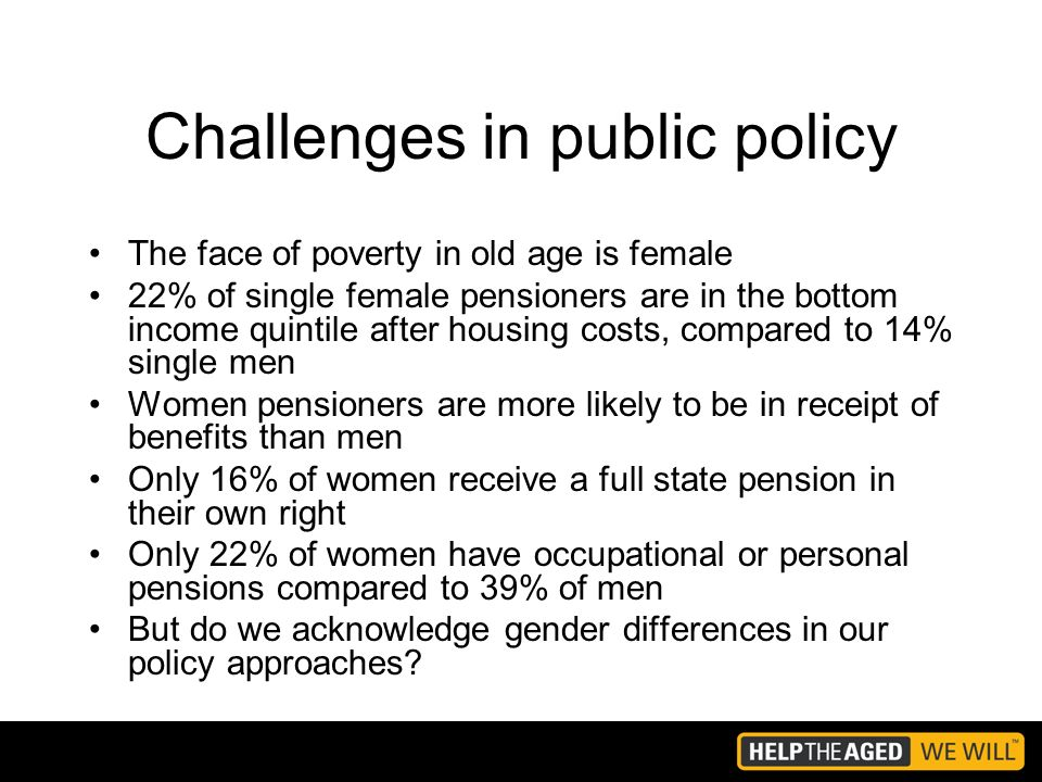Challenges in public policy The face of poverty in old age is female 22% of single female pensioners are in the bottom income quintile after housing costs, compared to 14% single men Women pensioners are more likely to be in receipt of benefits than men Only 16% of women receive a full state pension in their own right Only 22% of women have occupational or personal pensions compared to 39% of men But do we acknowledge gender differences in our policy approaches?