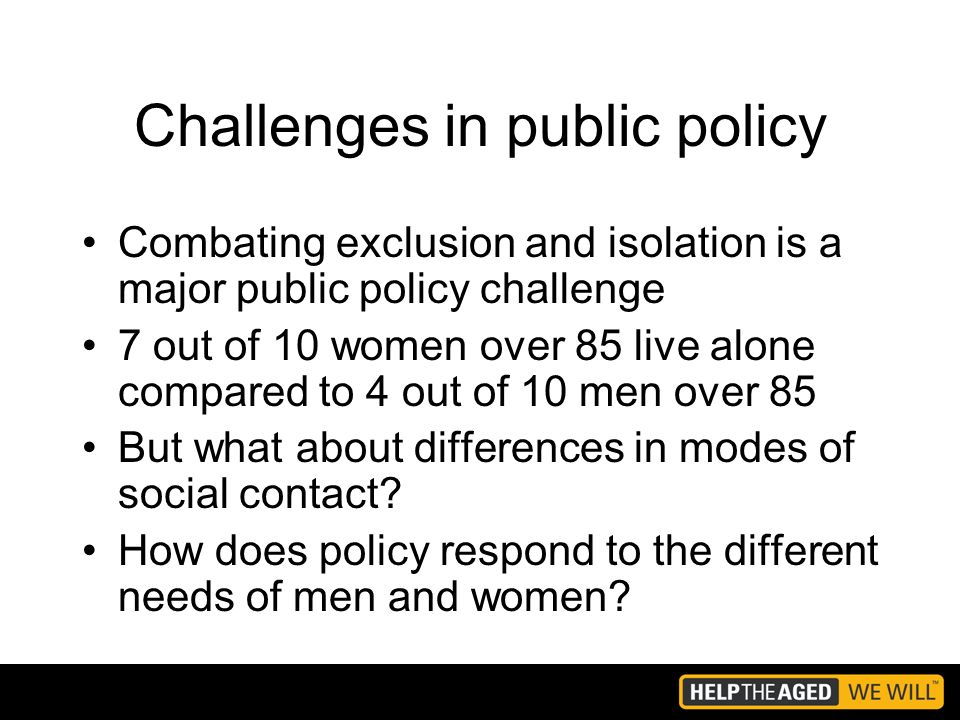 Challenges in public policy Combating exclusion and isolation is a major public policy challenge 7 out of 10 women over 85 live alone compared to 4 out of 10 men over 85 But what about differences in modes of social contact.