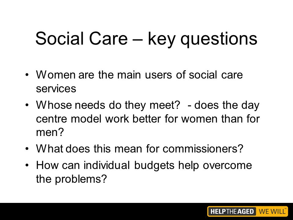 Social Care – key questions Women are the main users of social care services Whose needs do they meet.