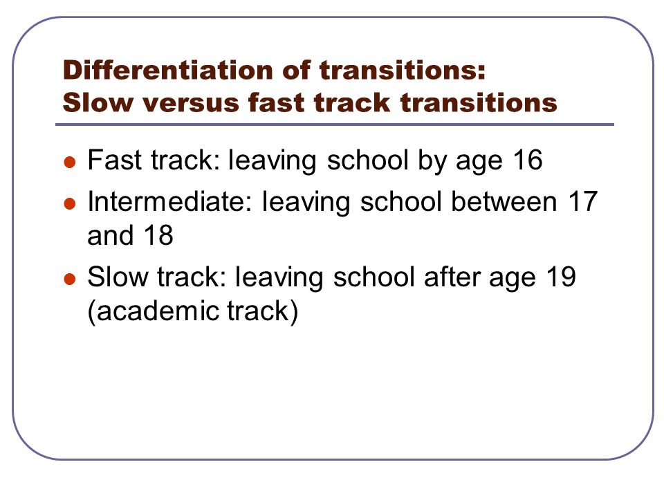 Differentiation of transitions: Slow versus fast track transitions Fast track: leaving school by age 16 Intermediate: leaving school between 17 and 18