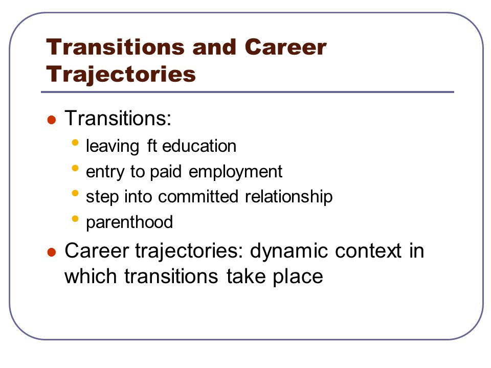 Transitions and Career Trajectories Transitions: leaving ft education entry to paid employment step into committed relationship parenthood Career traj
