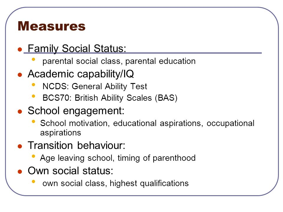 Measures Family Social Status: parental social class, parental education Academic capability/IQ NCDS: General Ability Test BCS70: British Ability Scal