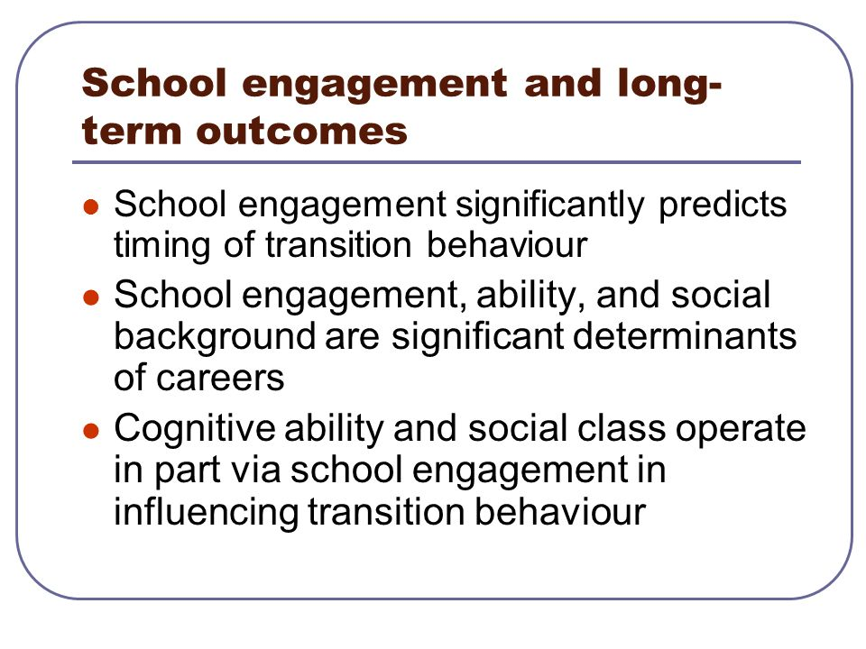 School engagement and long- term outcomes School engagement significantly predicts timing of transition behaviour School engagement, ability, and soci