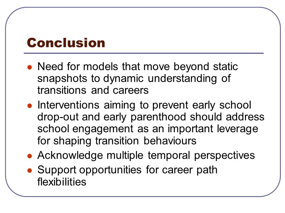 Conclusion Need for models that move beyond static snapshots to dynamic understanding of transitions and careers Interventions aiming to prevent early