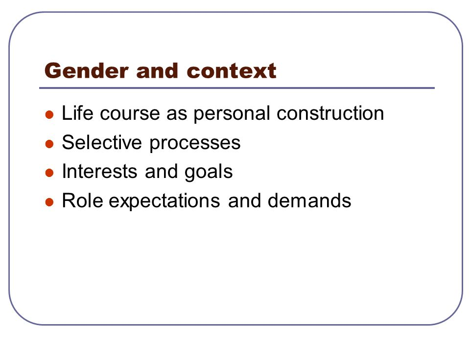 Gender and context Life course as personal construction Selective processes Interests and goals Role expectations and demands
