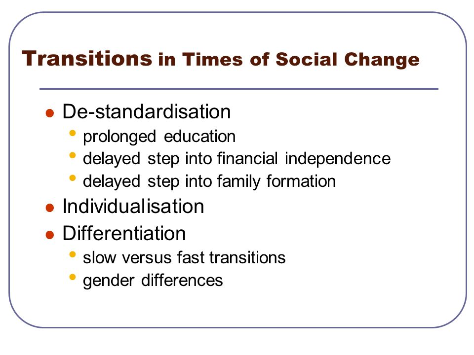 Transitions in Times of Social Change De-standardisation prolonged education delayed step into financial independence delayed step into family formati