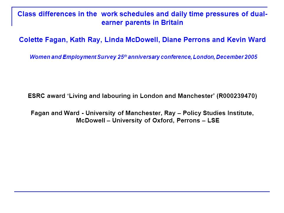 Class differences in the work schedules and daily time pressures of dual- earner parents in Britain Colette Fagan, Kath Ray, Linda McDowell, Diane Per