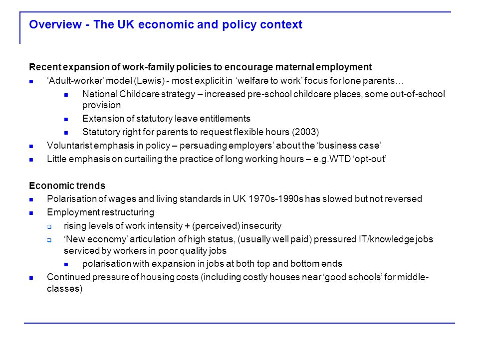 Overview - The UK economic and policy context Recent expansion of work-family policies to encourage maternal employment Adult-worker model (Lewis) - m
