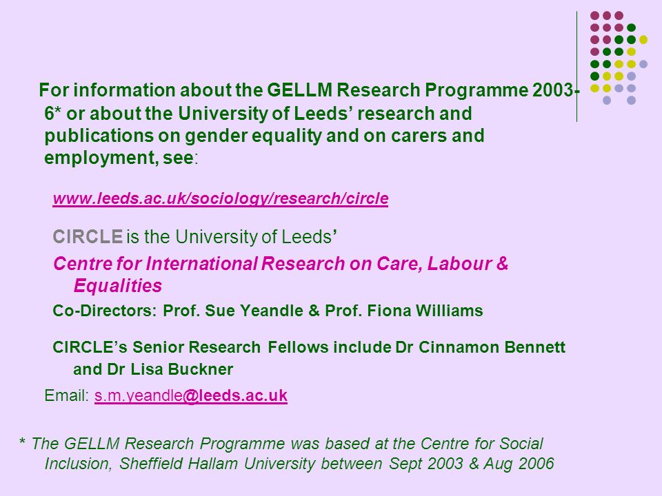 For information about the GELLM Research Programme 2003- 6* or about the University of Leeds research and publications on gender equality and on carers and employment, see: www.leeds.ac.uk/sociology/research/circle CIRCLE is the University of Leeds Centre for International Research on Care, Labour & Equalities Co-Directors: Prof.