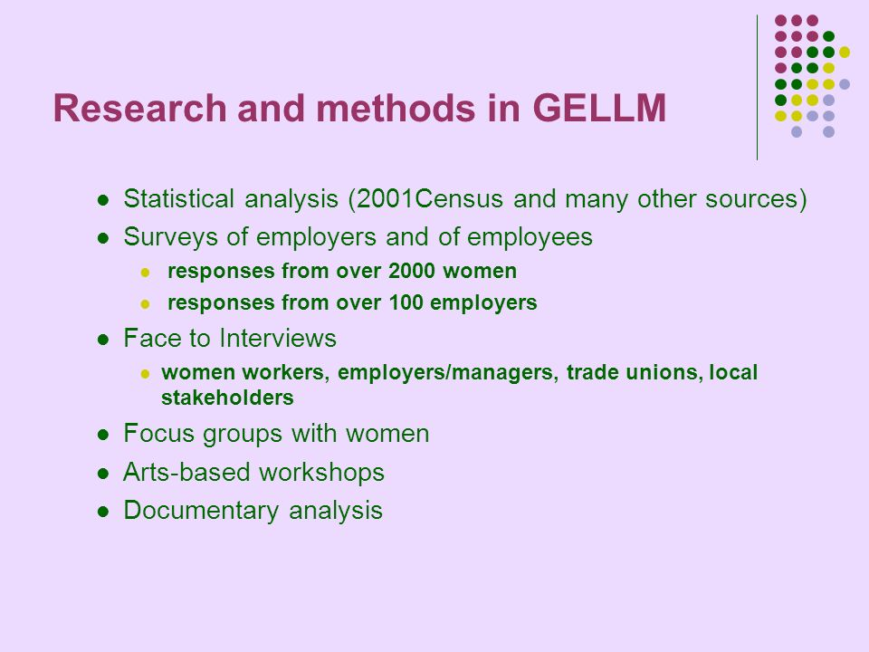 Research and methods in GELLM Statistical analysis (2001Census and many other sources) Surveys of employers and of employees responses from over 2000 women responses from over 100 employers Face to Interviews women workers, employers/managers, trade unions, local stakeholders Focus groups with women Arts-based workshops Documentary analysis