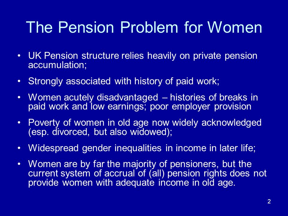 2 The Pension Problem for Women UK Pension structure relies heavily on private pension accumulation; Strongly associated with history of paid work; Women acutely disadvantaged – histories of breaks in paid work and low earnings; poor employer provision Poverty of women in old age now widely acknowledged (esp.