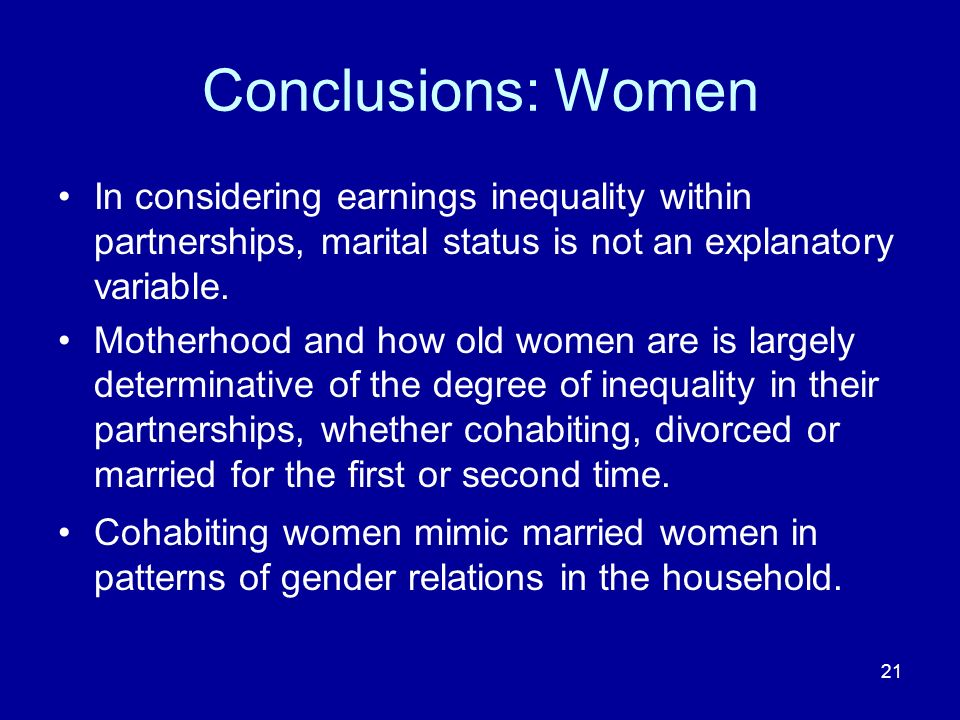 21 Conclusions: Women In considering earnings inequality within partnerships, marital status is not an explanatory variable. Motherhood and how old wo