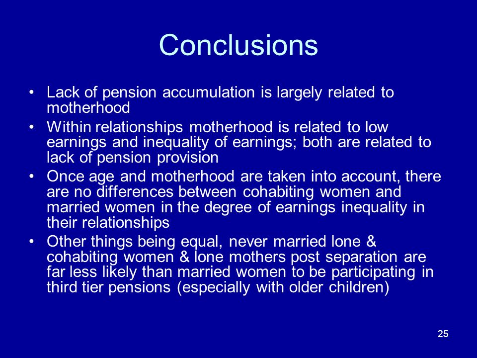 25 Conclusions Lack of pension accumulation is largely related to motherhood Within relationships motherhood is related to low earnings and inequality of earnings; both are related to lack of pension provision Once age and motherhood are taken into account, there are no differences between cohabiting women and married women in the degree of earnings inequality in their relationships Other things being equal, never married lone & cohabiting women & lone mothers post separation are far less likely than married women to be participating in third tier pensions (especially with older children)