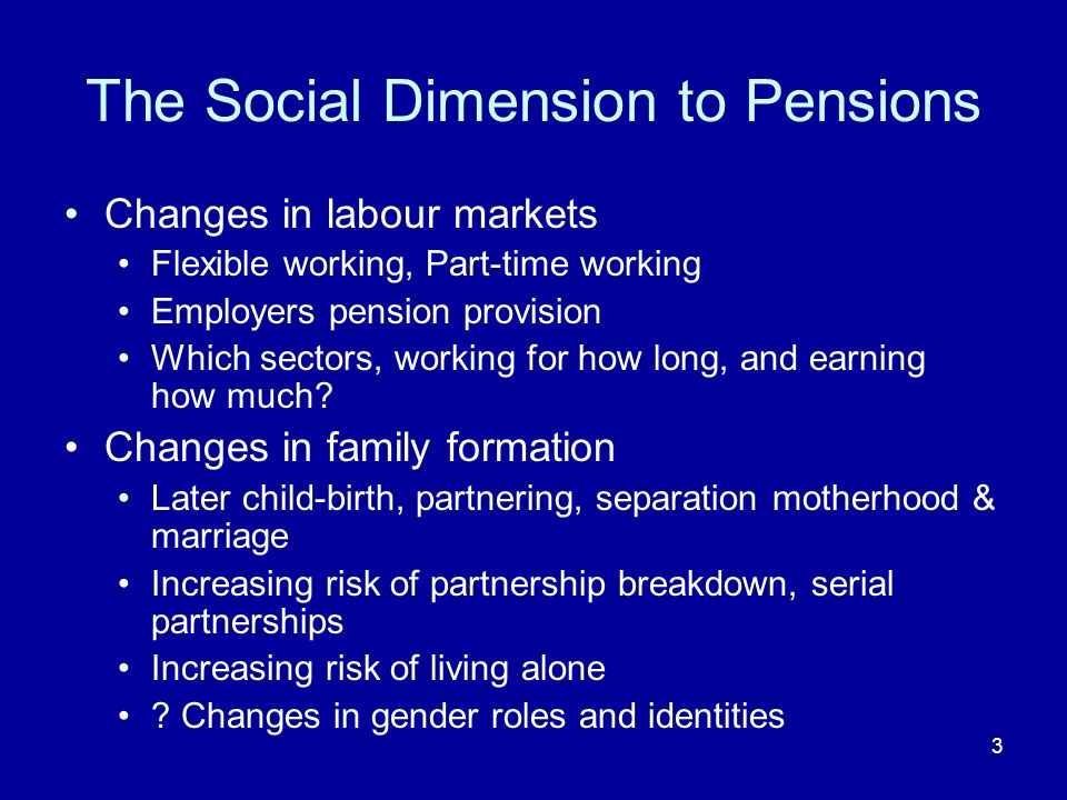 3 The Social Dimension to Pensions Changes in labour markets Flexible working, Part-time working Employers pension provision Which sectors, working for how long, and earning how much.