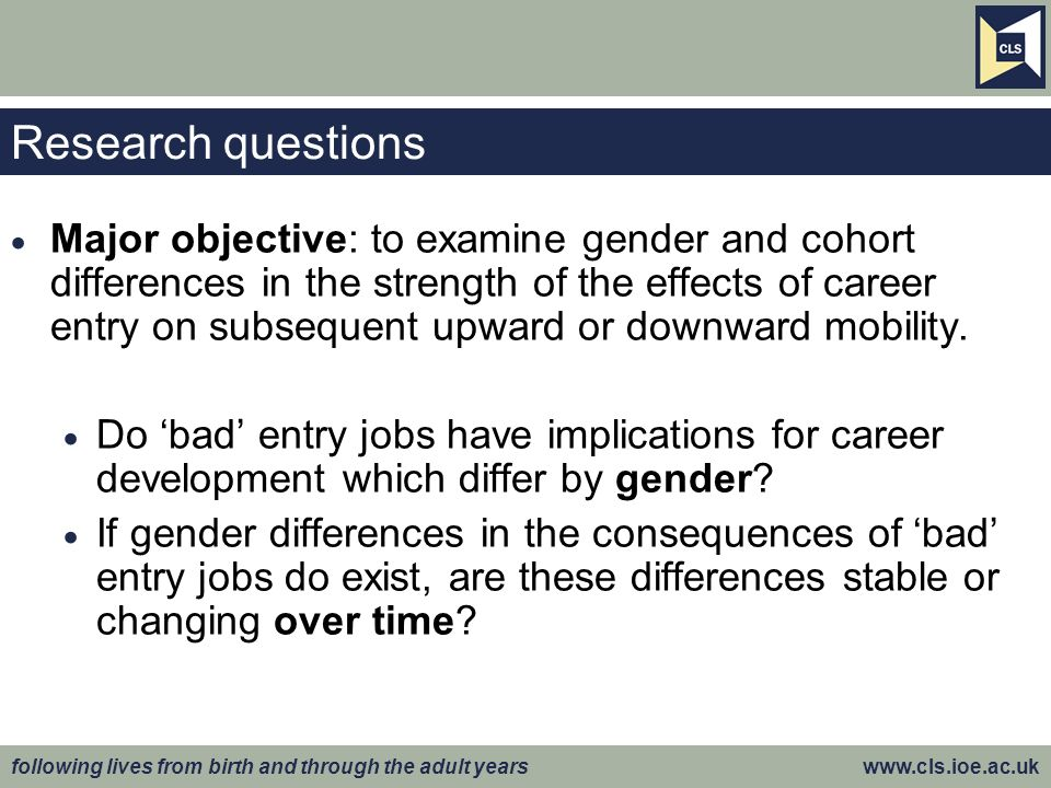 following lives from birth and through the adult years www.cls.ioe.ac.uk Research questions Major objective: to examine gender and cohort differences
