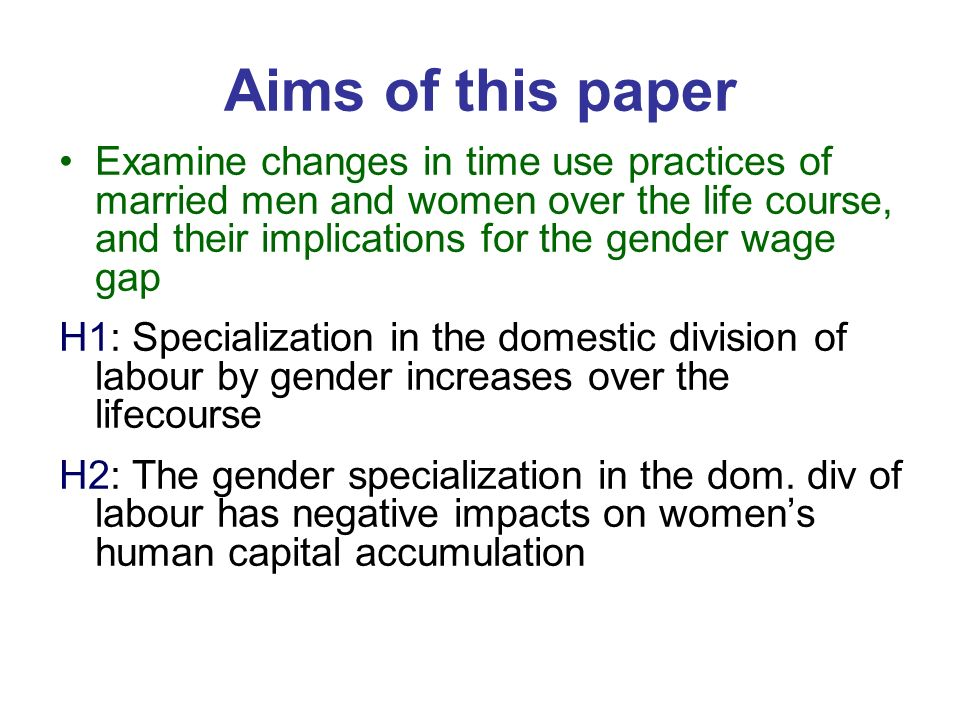 Aims of this paper Examine changes in time use practices of married men and women over the life course, and their implications for the gender wage gap H1: Specialization in the domestic division of labour by gender increases over the lifecourse H2: The gender specialization in the dom.