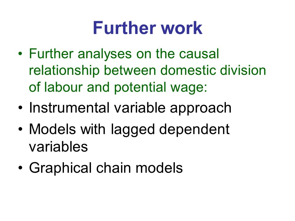 Further work Further analyses on the causal relationship between domestic division of labour and potential wage: Instrumental variable approach Models with lagged dependent variables Graphical chain models