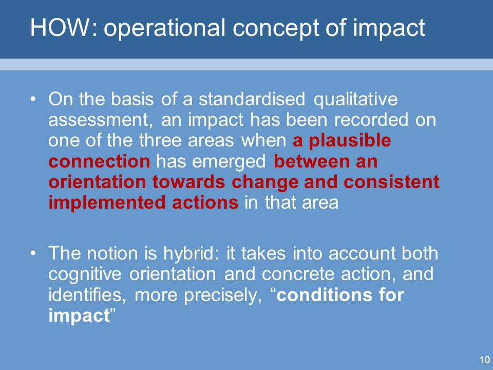 10 HOW: operational concept of impact On the basis of a standardised qualitative assessment, an impact has been recorded on one of the three areas when a plausible connection has emerged between an orientation towards change and consistent implemented actions in that area The notion is hybrid: it takes into account both cognitive orientation and concrete action, and identifies, more precisely, conditions for impact