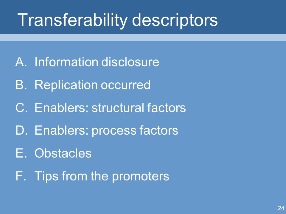 24 Transferability descriptors A.Information disclosure B.Replication occurred C.Enablers: structural factors D.Enablers: process factors E.Obstacles F.Tips from the promoters