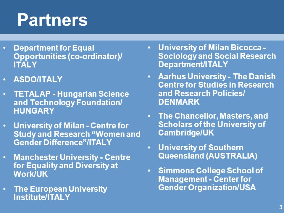 3 Partners Department for Equal Opportunities (co-ordinator)/ ITALY ASDO/ITALY TETALAP - Hungarian Science and Technology Foundation/ HUNGARY University of Milan - Centre for Study and Research Women and Gender Difference/ITALY Manchester University - Centre for Equality and Diversity at Work/UK The European University Institute/ITALY University of Milan Bicocca - Sociology and Social Research Department/ITALY Aarhus University - The Danish Centre for Studies in Research and Research Policies/ DENMARK The Chancellor, Masters, and Scholars of the University of Cambridge/UK University of Southern Queensland (AUSTRALIA) Simmons College School of Management - Center for Gender Organization/USA