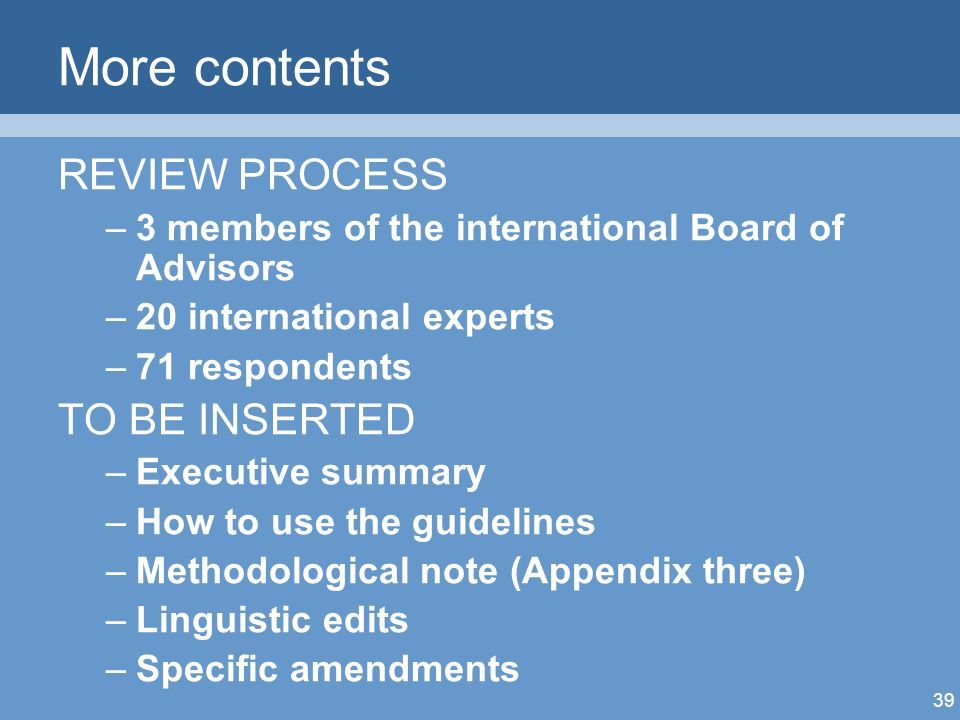 39 More contents REVIEW PROCESS –3 members of the international Board of Advisors –20 international experts –71 respondents TO BE INSERTED –Executive summary –How to use the guidelines –Methodological note (Appendix three) –Linguistic edits –Specific amendments