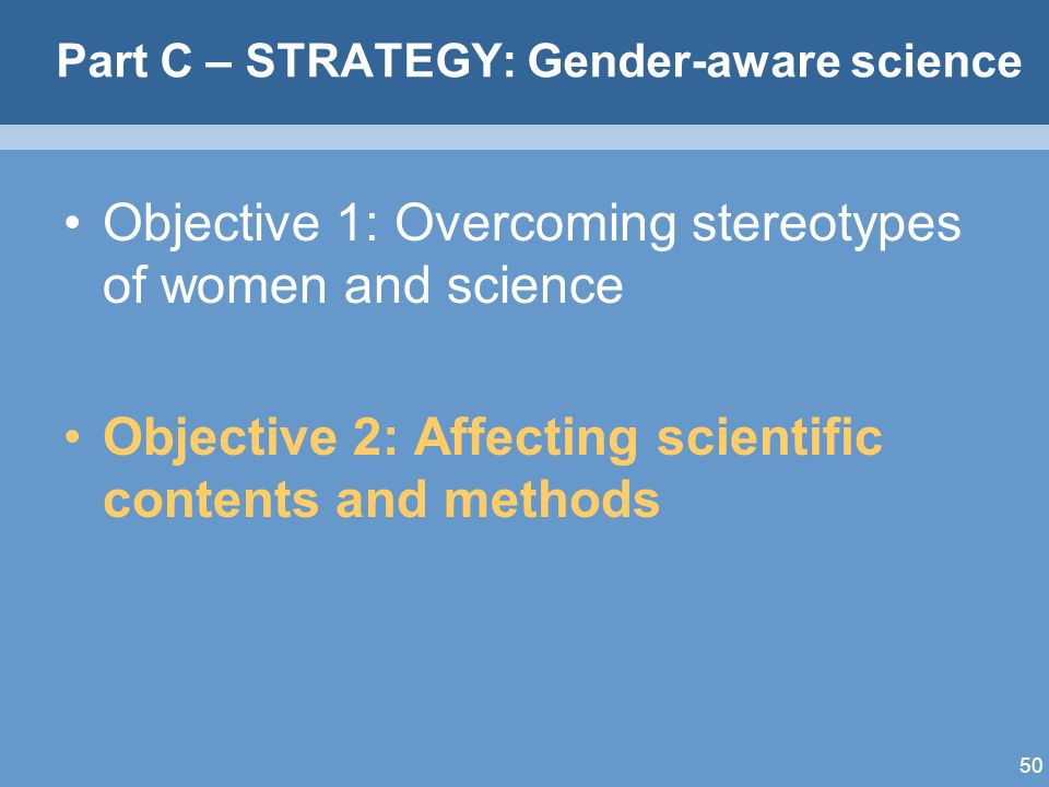 50 Part C – STRATEGY: Gender-aware science Objective 1: Overcoming stereotypes of women and science Objective 2: Affecting scientific contents and methods