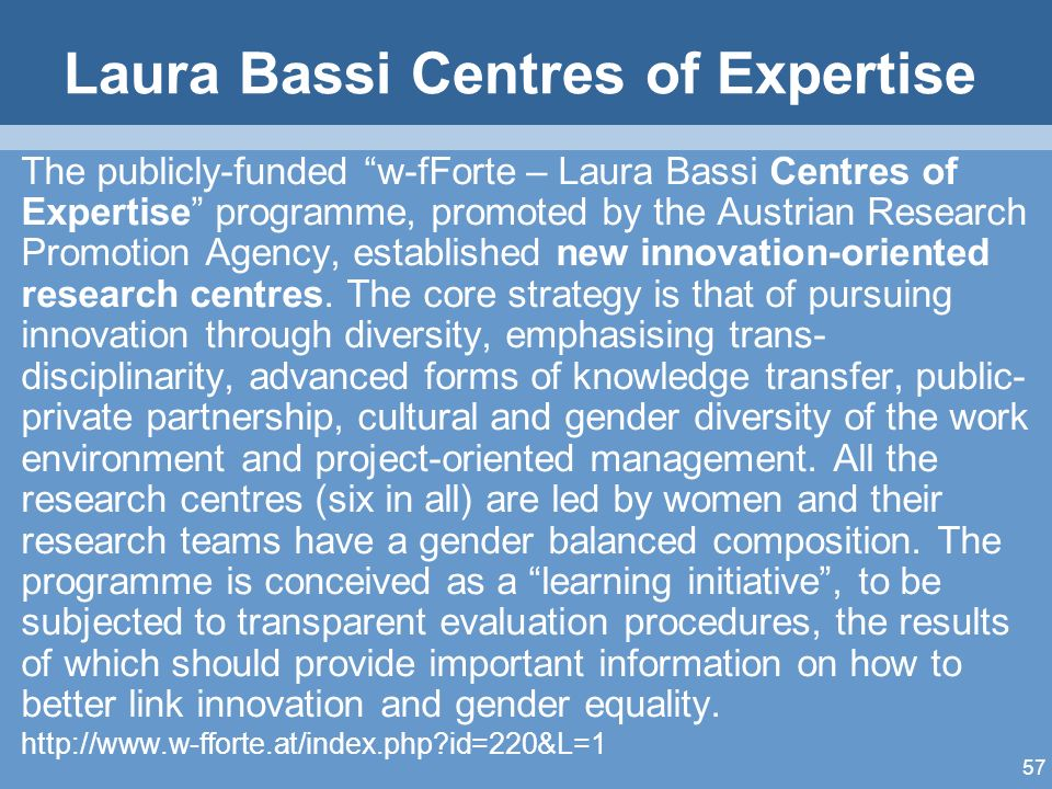 57 Laura Bassi Centres of Expertise The publicly-funded w-fForte – Laura Bassi Centres of Expertise programme, promoted by the Austrian Research Promotion Agency, established new innovation-oriented research centres.