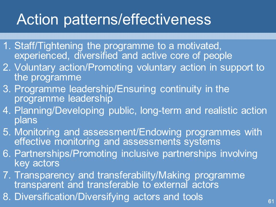 61 Action patterns/effectiveness 1.Staff/Tightening the programme to a motivated, experienced, diversified and active core of people 2.Voluntary action/Promoting voluntary action in support to the programme 3.Programme leadership/Ensuring continuity in the programme leadership 4.Planning/Developing public, long-term and realistic action plans 5.Monitoring and assessment/Endowing programmes with effective monitoring and assessments systems 6.Partnerships/Promoting inclusive partnerships involving key actors 7.Transparency and transferability/Making programme transparent and transferable to external actors 8.Diversification/Diversifying actors and tools