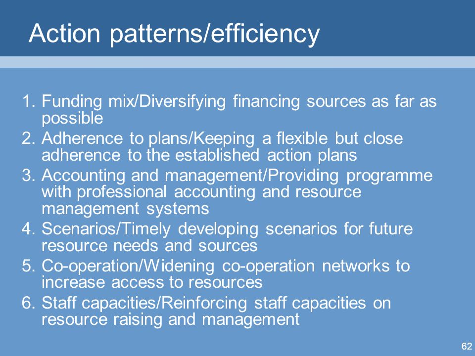 62 Action patterns/efficiency 1.Funding mix/Diversifying financing sources as far as possible 2.Adherence to plans/Keeping a flexible but close adherence to the established action plans 3.Accounting and management/Providing programme with professional accounting and resource management systems 4.Scenarios/Timely developing scenarios for future resource needs and sources 5.Co-operation/Widening co-operation networks to increase access to resources 6.Staff capacities/Reinforcing staff capacities on resource raising and management