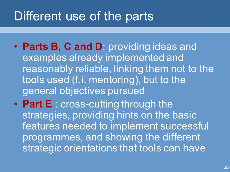 65 Different use of the parts Parts B, C and D: providing ideas and examples already implemented and reasonably reliable, linking them not to the tools used (f.i.