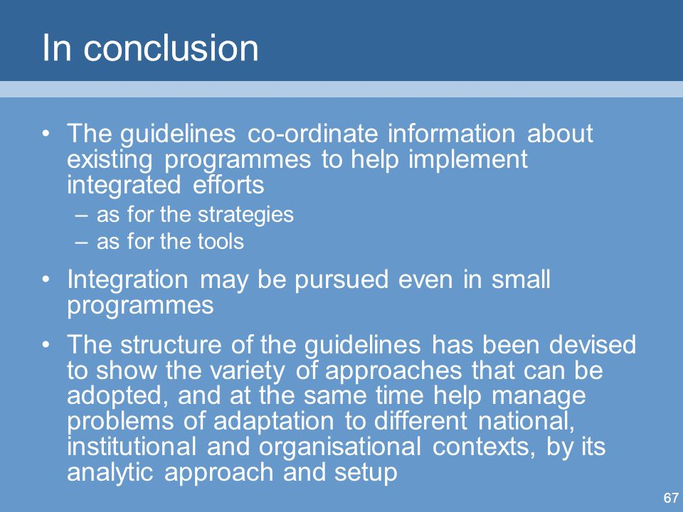 67 In conclusion The guidelines co-ordinate information about existing programmes to help implement integrated efforts –as for the strategies –as for the tools Integration may be pursued even in small programmes The structure of the guidelines has been devised to show the variety of approaches that can be adopted, and at the same time help manage problems of adaptation to different national, institutional and organisational contexts, by its analytic approach and setup