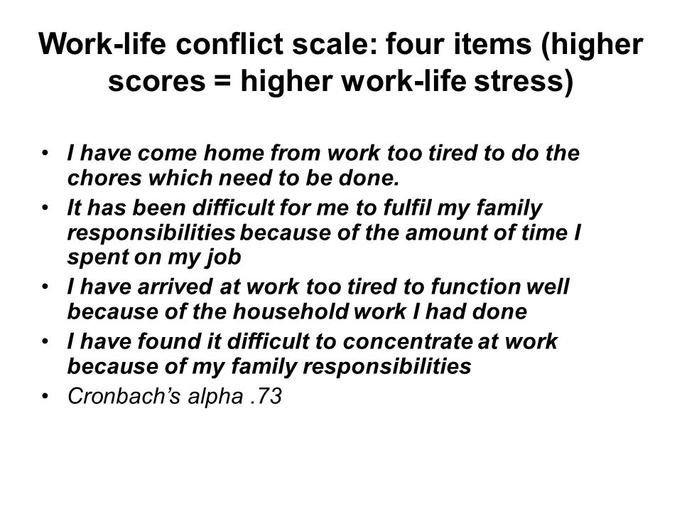 Work-life conflict scale: four items (higher scores = higher work-life stress) I have come home from work too tired to do the chores which need to be