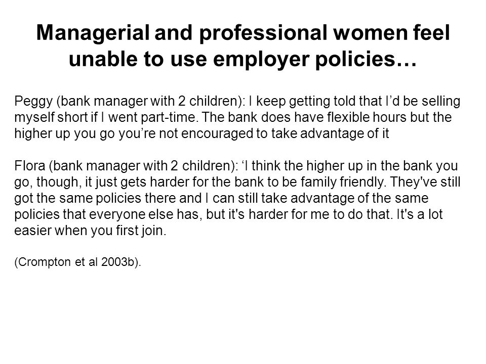 Managerial and professional women feel unable to use employer policies… Peggy (bank manager with 2 children): I keep getting told that Id be selling myself short if I went part-time.