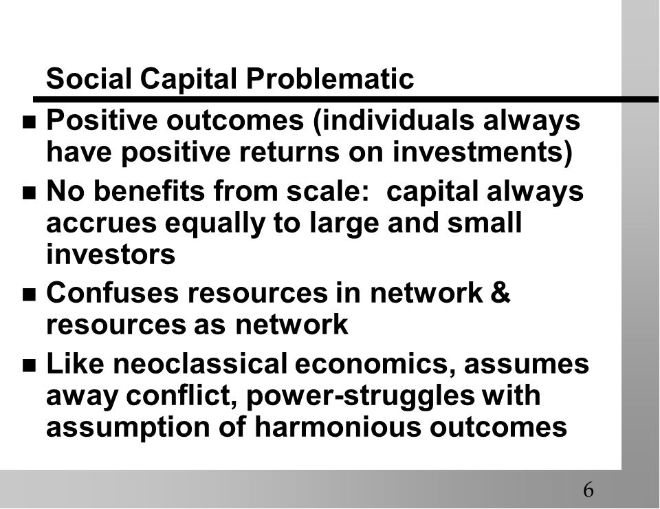 Social Capital Problematic Positive outcomes (individuals always have positive returns on investments) No benefits from scale: capital always accrues