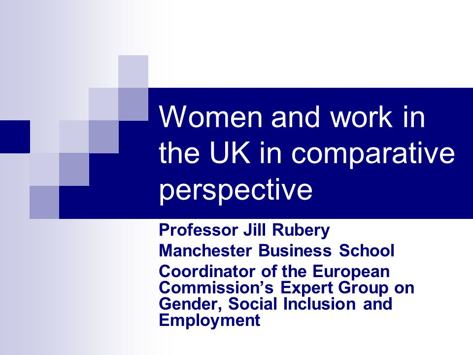 Women and work in the UK in comparative perspective Professor Jill Rubery Manchester Business School Coordinator of the European Commissions Expert Group on Gender, Social Inclusion and Employment