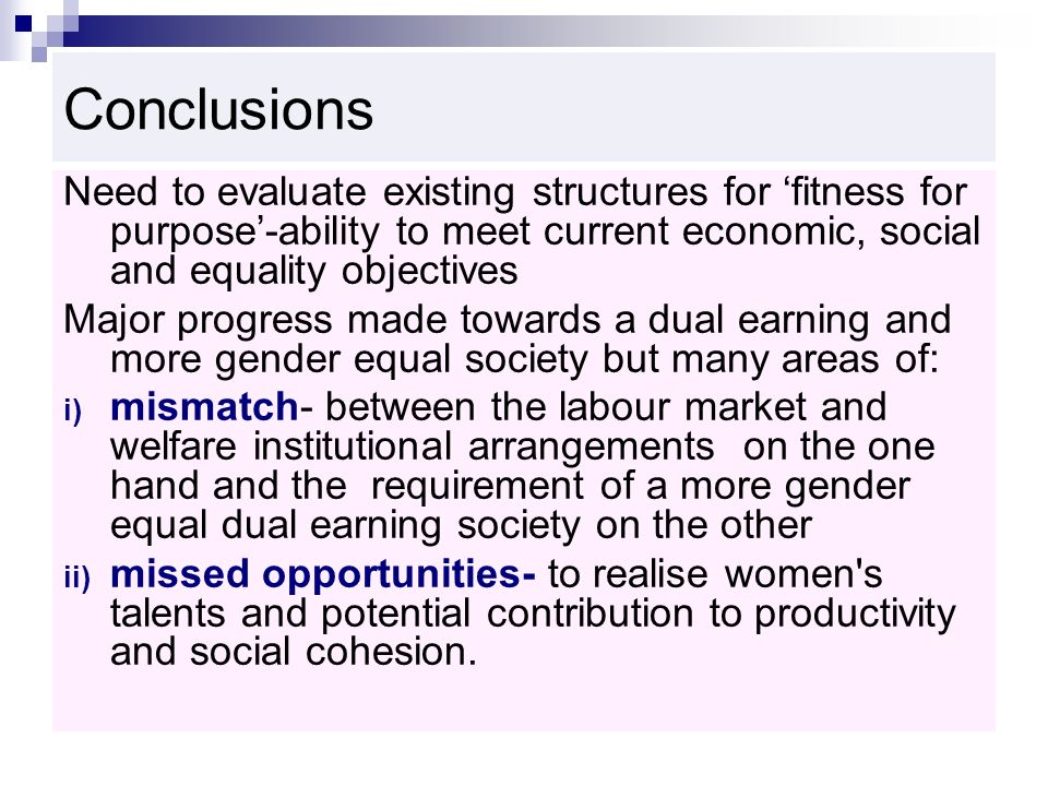 Conclusions Need to evaluate existing structures for fitness for purpose-ability to meet current economic, social and equality objectives Major progress made towards a dual earning and more gender equal society but many areas of: i) mismatch- between the labour market and welfare institutional arrangements on the one hand and the requirement of a more gender equal dual earning society on the other ii) missed opportunities- to realise women s talents and potential contribution to productivity and social cohesion.