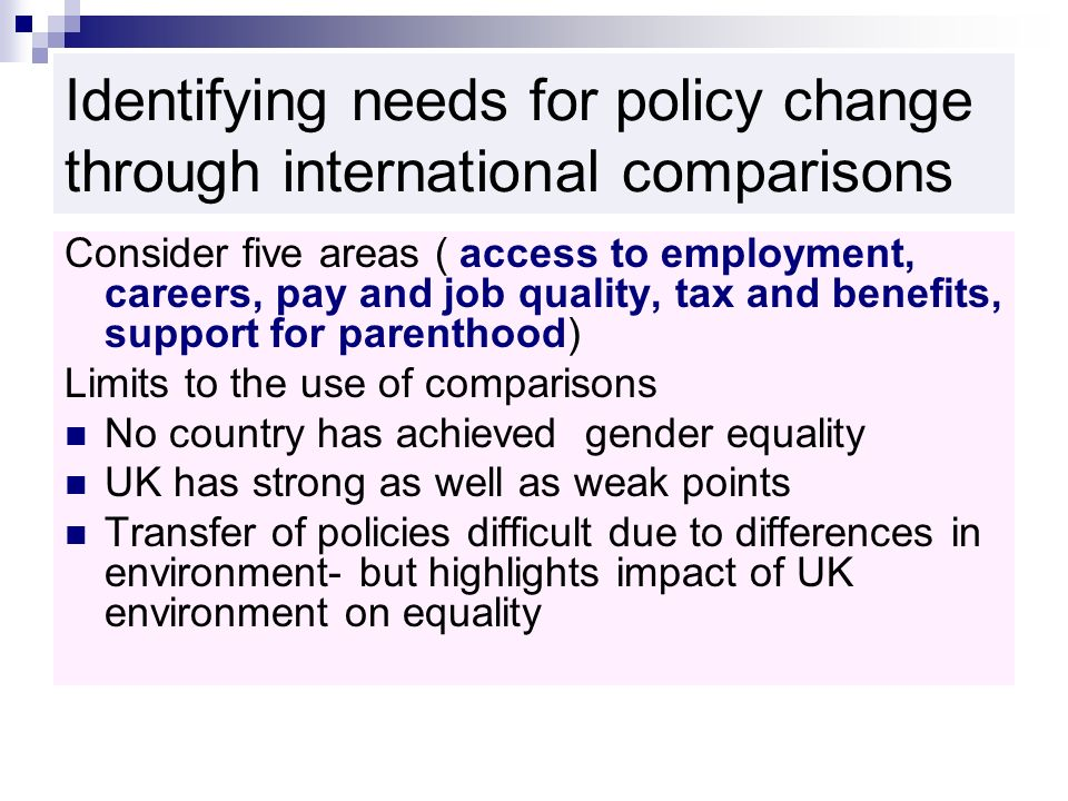 Identifying needs for policy change through international comparisons Consider five areas ( access to employment, careers, pay and job quality, tax and benefits, support for parenthood) Limits to the use of comparisons No country has achieved gender equality UK has strong as well as weak points Transfer of policies difficult due to differences in environment- but highlights impact of UK environment on equality