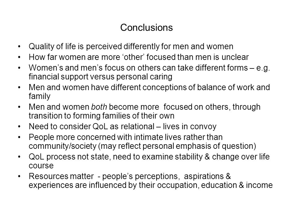 Conclusions Quality of life is perceived differently for men and women How far women are more other focused than men is unclear Womens and mens focus on others can take different forms – e.g.