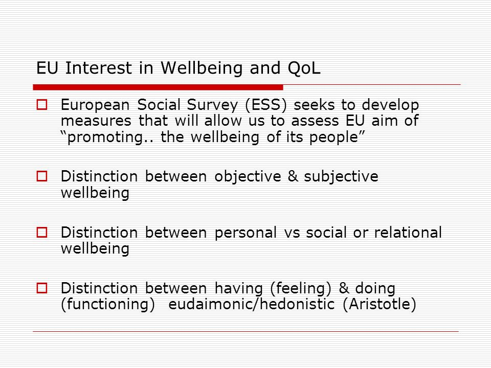 EU Interest in Wellbeing and QoL European Social Survey (ESS) seeks to develop measures that will allow us to assess EU aim of promoting..