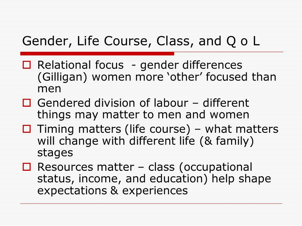 Gender, Life Course, Class, and Q o L Relational focus - gender differences (Gilligan) women more other focused than men Gendered division of labour – different things may matter to men and women Timing matters (life course) – what matters will change with different life (& family) stages Resources matter – class (occupational status, income, and education) help shape expectations & experiences