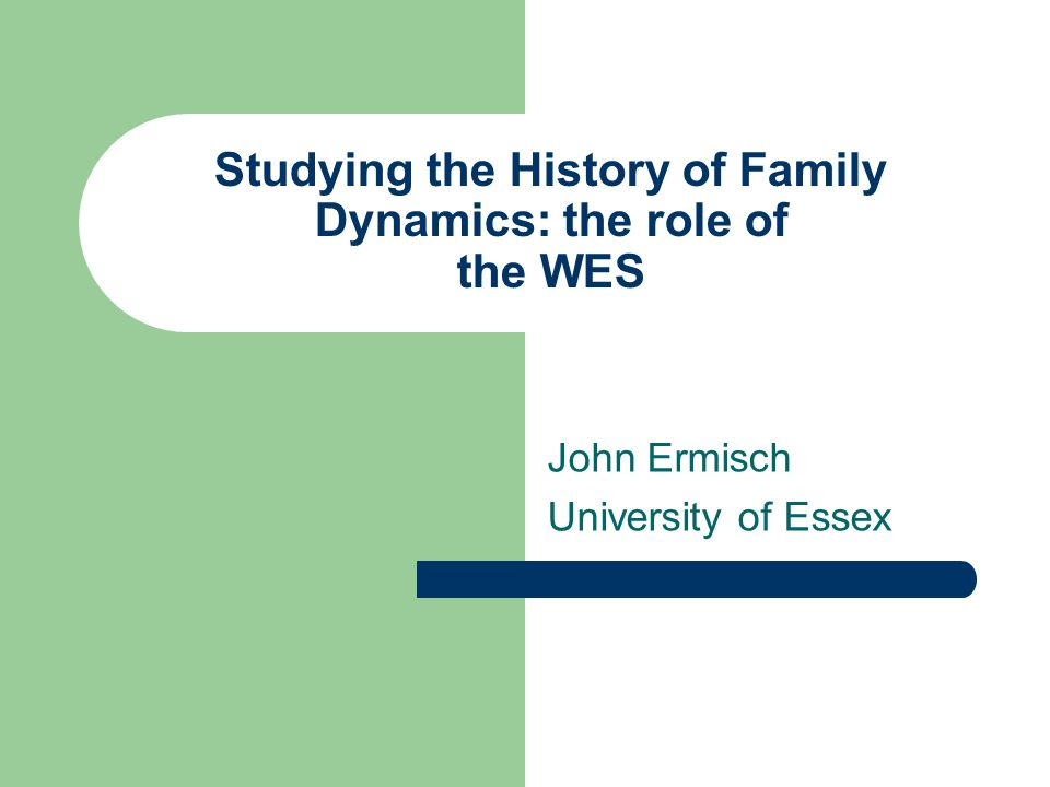 Studying the History of Family Dynamics: the role of the WES John Ermisch University of Essex