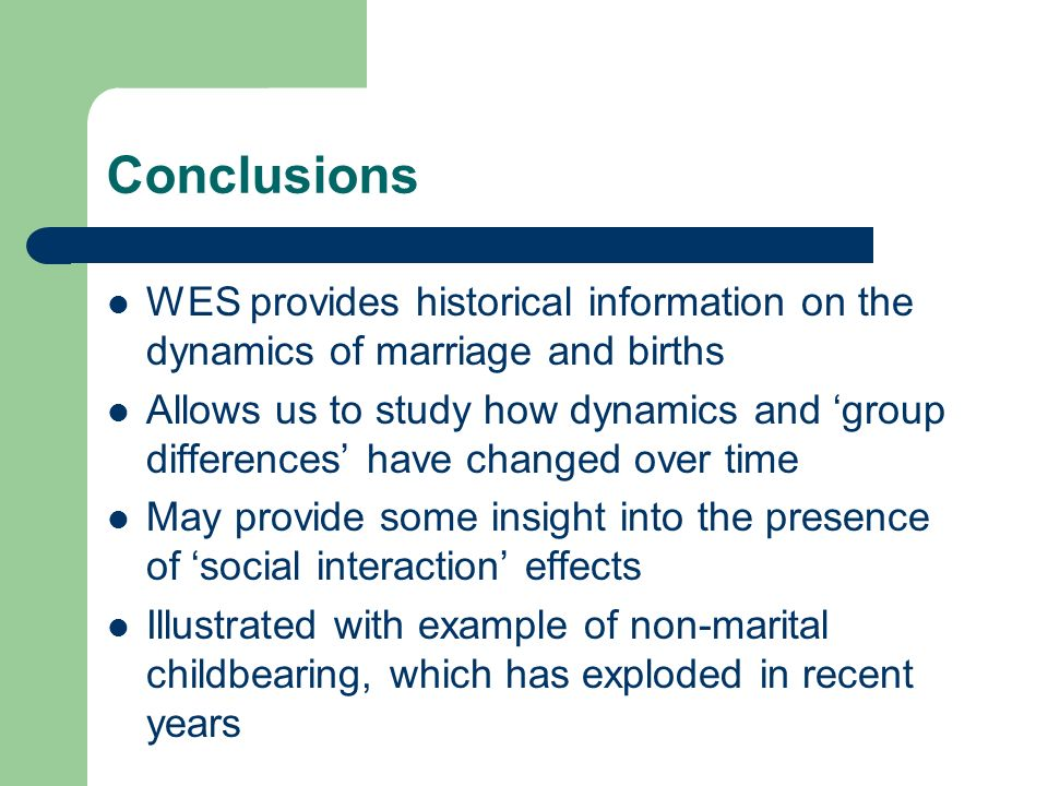 Conclusions WES provides historical information on the dynamics of marriage and births Allows us to study how dynamics and group differences have changed over time May provide some insight into the presence of social interaction effects Illustrated with example of non-marital childbearing, which has exploded in recent years