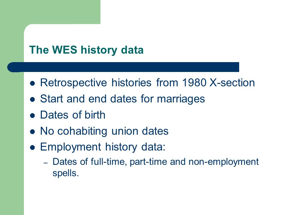 The WES history data Retrospective histories from 1980 X-section Start and end dates for marriages Dates of birth No cohabiting union dates Employment history data: – Dates of full-time, part-time and non-employment spells.