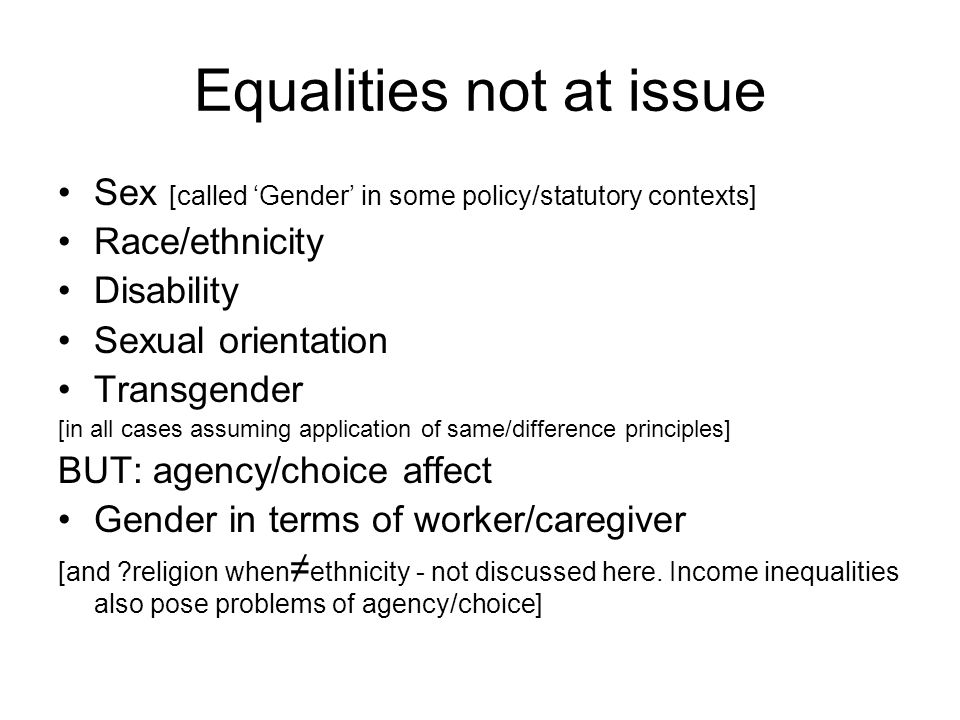 Equalities not at issue Sex [called Gender in some policy/statutory contexts] Race/ethnicity Disability Sexual orientation Transgender [in all cases assuming application of same/difference principles] BUT: agency/choice affect Gender in terms of worker/caregiver [and religion when ethnicity - not discussed here.